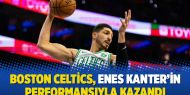 Boston Celtics, Enes Kanter'in performansıyla kazandı